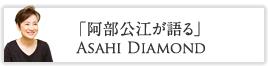 「阿部公江が語る」 Asahi Diamond