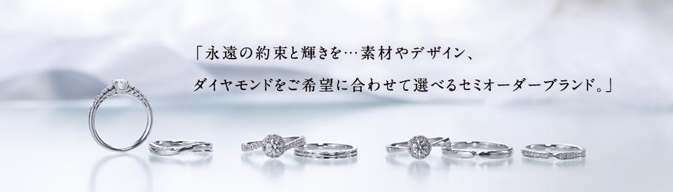 「永遠の約束と輝きを…素材やデザイン、ダイヤモンドをご希望に合わせて選べるセミオーダーブランド。」